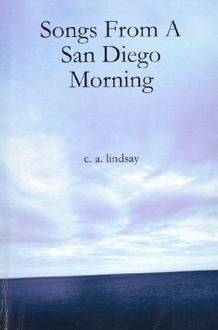 Songs From A San Diego Morning  by  C.A. Lindsay