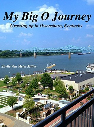 My Big O Journey: Growing up in Owensboro, Kentucky  by  Shelly Miller