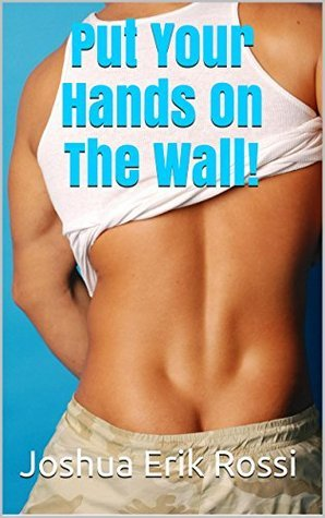 Put Your Hands On The Wall! (Hands On The Wall Series Book 2)  by  Joshua Erik Rossi
