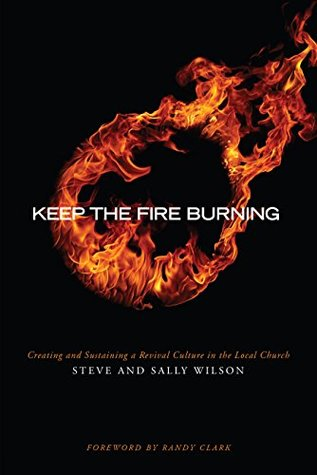 Keep The Fire Burning: Creating and Sustaining a Revival Culture In the Local Church Steve Wilson