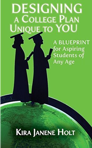 Designing a College Plan Unique to YOU: A Blueprint for Aspiring Students of Any Age Kira Janene Holt