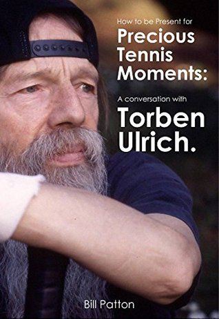 How to be Present for Precious Moments in Tennis: A Conversation with Torben Ulrich (720 Degree Tennis Interviews Book 1) Bill Patton