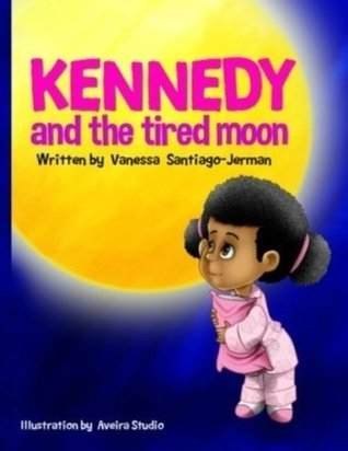 Kennedy and the Tired Moon  by  Vanessa Santiago Jerman