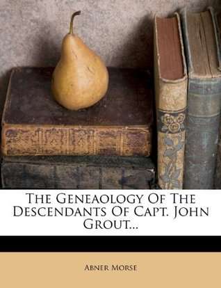 The Geneaology Of The Descendants Of Capt. John Grout...  by  Abner Morse