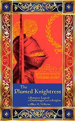 The Plumed Knightress: A Romance Legend of Charlemagne and His Knights  by  Ellen M. Wilheim
