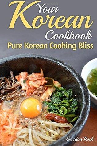 Your Korean Cookbook: Pure Korean Cooking Bliss Gordon Rock