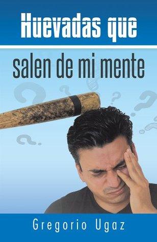 Huevadas Que Salen de Mi Mente  by  Gregorio Ugaz