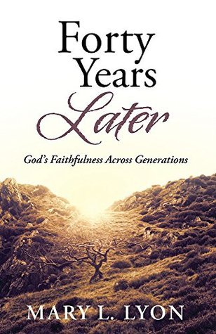 Forty Years Later: Gods Faithfulness Across Generations  by  Mary L.  Lyon