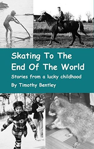 Skating To The End Of The World: And Other Stories From A Lucky Childhood  by  Timothy Bentley
