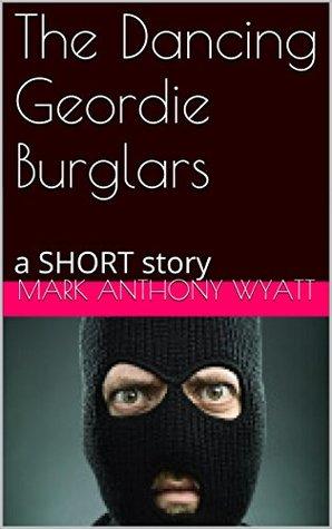 The Dancing Geordie Burglars: a short story Mark Anthony Wyatt