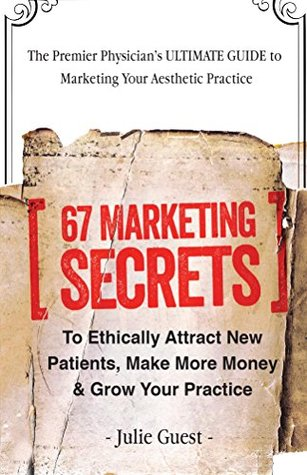 67 Marketing Secrets to Ethically Attract New Patients and Grow Your Practice: Clinical Marketing for Physicians Made Easy Julie Guest