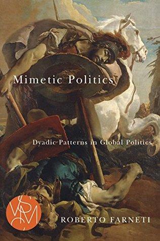 Mimetic Politics: Dyadic Patterns in Global Politics  by  Roberto Farneti