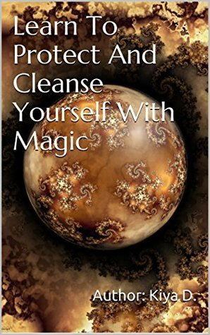 Learn To Protect And Cleanse Yourself With Magic  by  Kiya D.