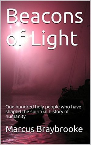 Beacons of Light: One hundred holy people who have shaped the spiritual history of humanity  by  Marcus Braybrooke