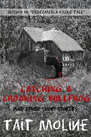 Catching A Croaking Bullfrog & Other Short Stories  by  Tait Moline