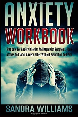 Anxiety Workbook: Free Cure For Anxiety Disorder And Depression Symptoms, Panic Attacks And Social Anxiety Relief Without Medication And Pills (Self ... And Anxiety Management Books) (Volume 1)  by  Sandra Williams