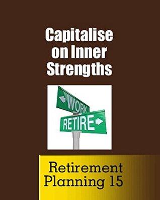 Capitalise on Inner Strengths (New Concept of Retirement Book 15) Jim Green