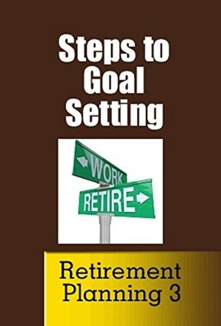 Steps to Goal Setting (The New Concept of Retirement Book 3)  by  Jim Green