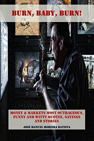 Burn, Baby, Burn!: Money & Markets Most Outrageous, Funny and Witty Quotes, Sayings and Stories  by  Jose Manuel Moreira Batista