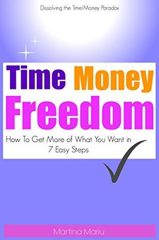 Time Money Freedom: How To Get More Of What You Want In 7 Easy Steps  by  Martina Mariu