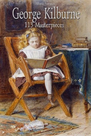 George Kilburne: 113 Masterpieces (Annotated Masterpieces Book 162)  by  Maria Tsaneva