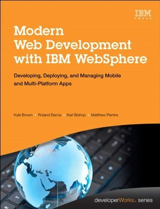 Modern Web Development with IBM WebSphere: Developing, Deploying, and Managing Mobile and Multi-Platform Apps  by  Kyle Brown