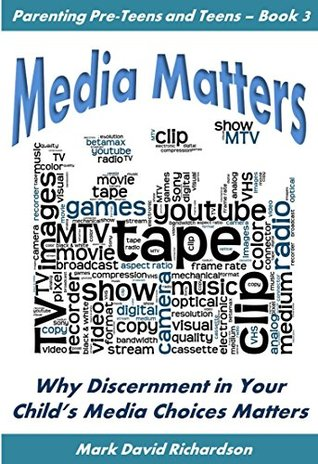 Media Matters: Why Discernment in Your Childs Media Choices Matters (Parenting Pre-teens and Teens Book 3) Mark David Richardson