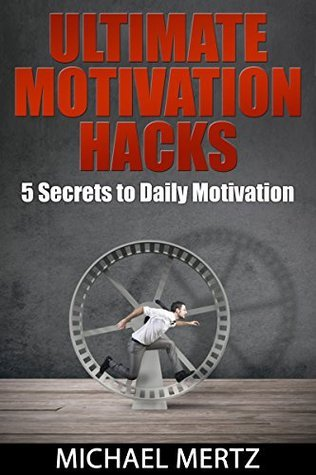 ULTIMATE MOTIVATION HACKS: 5 Secrets to Daily MOTIVATION  by  Michael Mertz