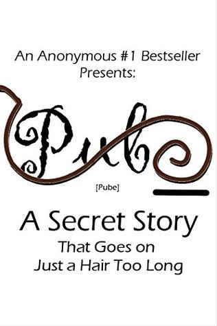 Pube: A Secret Story That Goes on Just a Hair too Long An Anonymous Dude