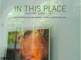 In This Place: Calgary 2004-2011  by  George Webber