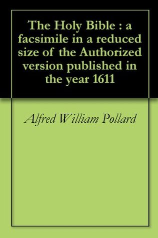 The Holy Bible : a facsimile in a reduced size of the Authorized version published in the year 1611 Alfred William Pollard