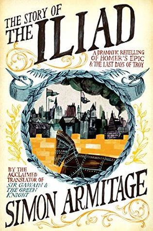 The Story of the Iliad: A Dramatic Retelling of Homers Epic and the Last Days of Troy  by  Simon Armitage