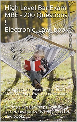 High Level Bar Exam MBE - 200 Questions! ! Electronic_Law_book_: 200 Questions Covering The Entire Multi State Bar Exam! ! Look Inside! !  by  Normas Big Bar Preps Grand father law books - Ivy Black Letter Law books
