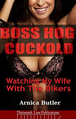 Boss Hog Cuckold: Watching My Wife With The Bikers  by  Arnica Butler