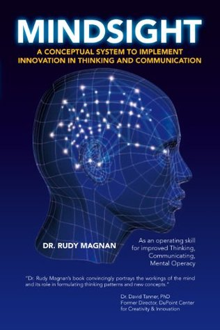 Mindsight: A Conceptual System to Implement Innovation in Thinking and Communication. Dr. Rudy A. Magnan