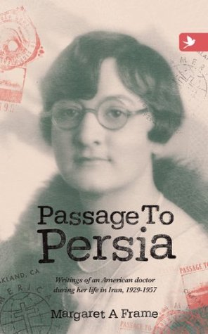 Passage to Persia: Writings of an American Doctor During Her Life in Iran, 1929-1957  by  Margaret a Frame