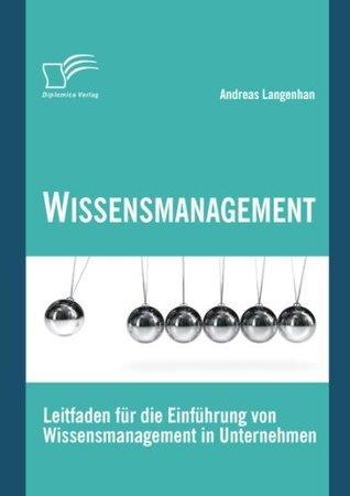 Wissensmanagement: Leitfaden für die Einführung von Wissensmanagement in Unternehmen Andreas Langenhan