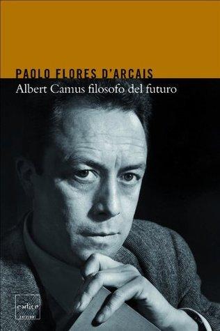 Albert Camus filosofo del futuro Paolo Flores dArcais