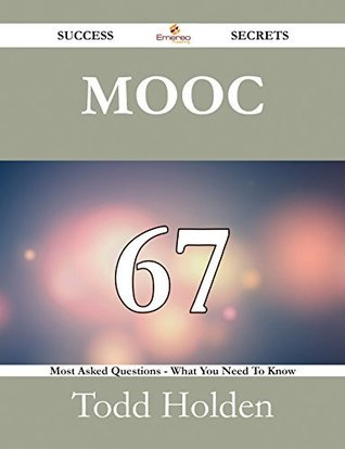 MOOC 67 Success Secrets - 67 Most Asked Questions On MOOC - What You Need To Know  by  Todd Holden
