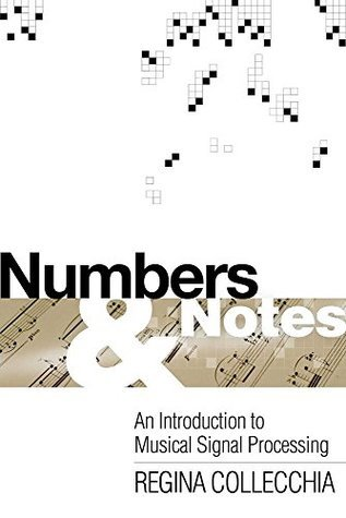 Numbers and Notes: An Introduction to Musical Signal Processing  by  Regina Collecchia