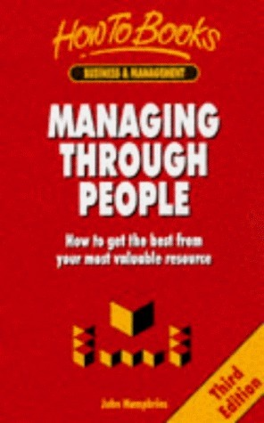 Managing Through People: How to Get the Best from Your Most Valuable Resource  by  John Humphries