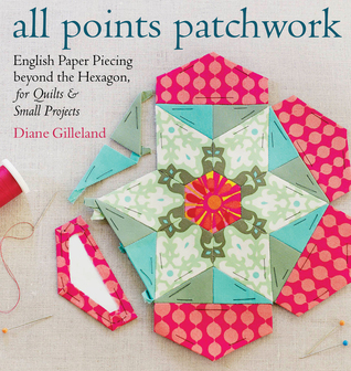 All Points Patchwork: A Complete Guide to English Paper Piecing Quilting Techniques for Making Perfect Hexagons, Diamonds, Octagons, and Other Shapes Diane Gilleland