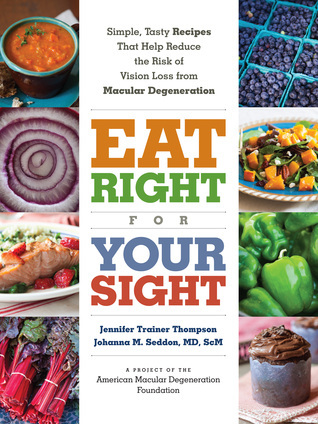 Eat Right for Your Sight: Simple, Tasty Recipes that Help Reduce the Risk of Vision Loss from Macular Degeneration  by  Jennifer Trainer Thompson