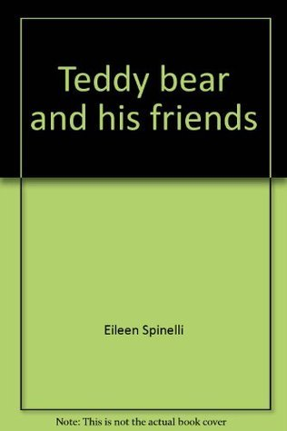 Teddy bear and his friends  by  Eileen Spinelli