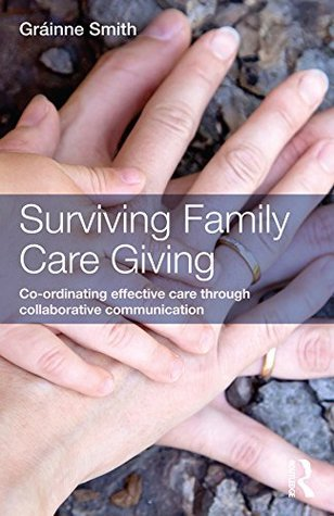 Surviving Family Care Giving: Co-ordinating effective care through collaborative communication Grainne Smith