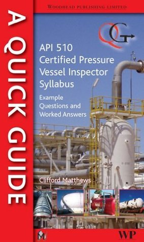 A Quick Guide to API 510 Certified Pressure Vessel Inspector Syllabus: Example Questions and Worked Answers C. Matthews