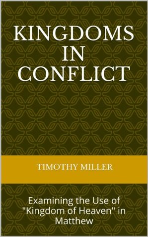 Kingdoms in Conflict:Examining the Use of Kingdom of Heaven in Matthew (Maranatha Series Book 18) Timothy Miller