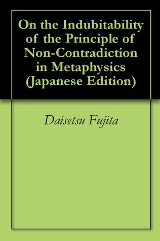 On the Indubitability of the Principle of Non-Contradiction in Metaphysics Gamma  by  Daisetsu Fujita
