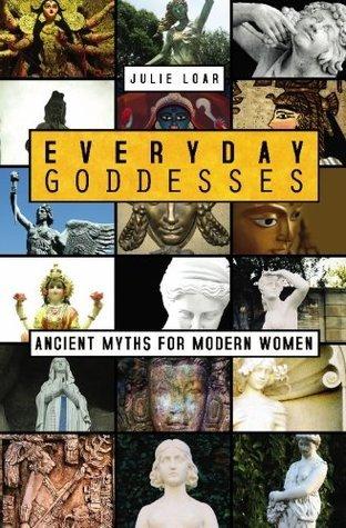 Everyday Goddesses: Ancient Myths for Modern Women  by  Julie Loar