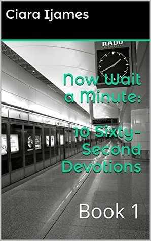 Now Wait a Minute: 10 Sixty-Second Devotions: Book 1  by  Ciara Ijames